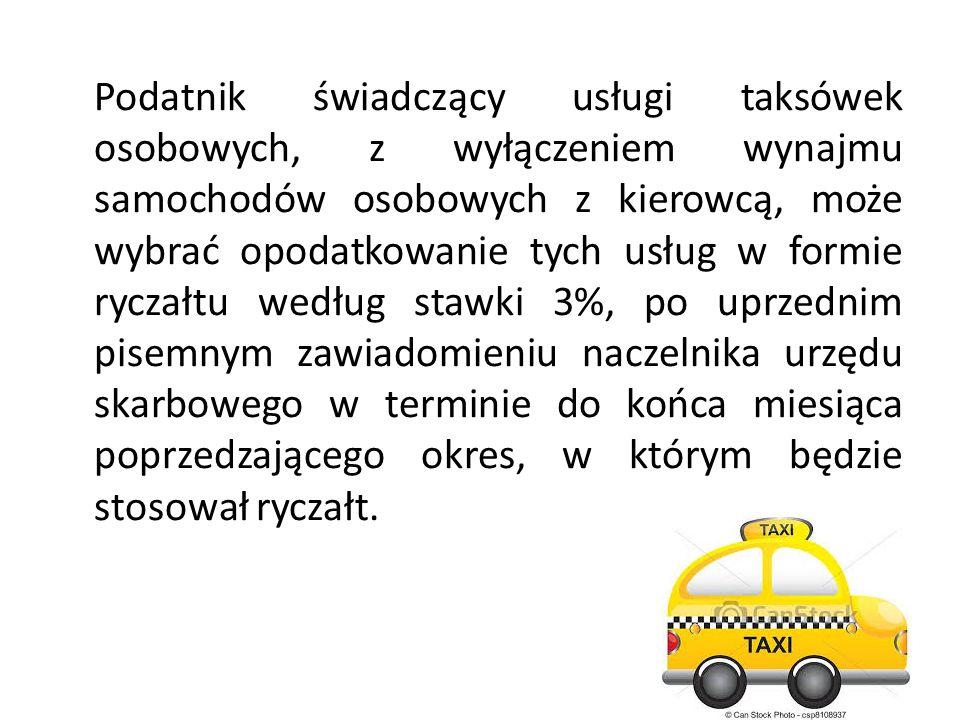 Podatnik świadczący usługi taksówek osobowych, z wyłączeniem wynajmu samochodów osobowych z kierowcą, może wybrać opodatkowanie tych usług w formie ryczałtu według stawki 3%, po uprzednim pisemnym zawiadomieniu naczelnika urzędu skarbowego w terminie do końca miesiąca poprzedzającego okres, w którym będzie stosował ryczałt.