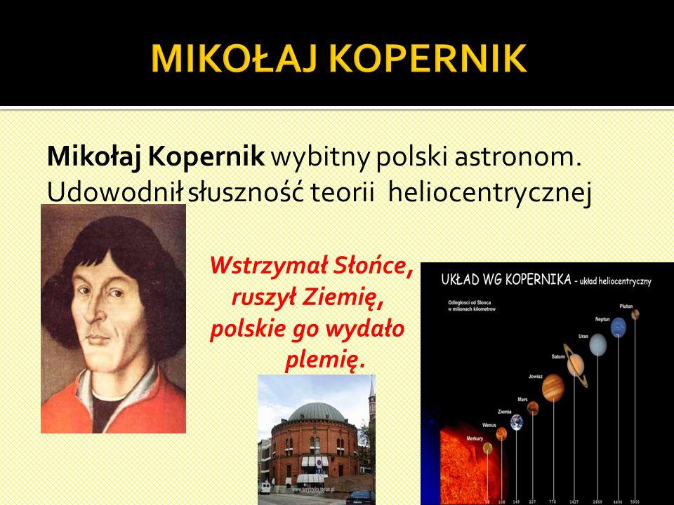 MIKOŁAJ KOPERNIK Mikołaj Kopernik wybitny polski astronom. Udowodnił słuszność teorii heliocentrycznej.