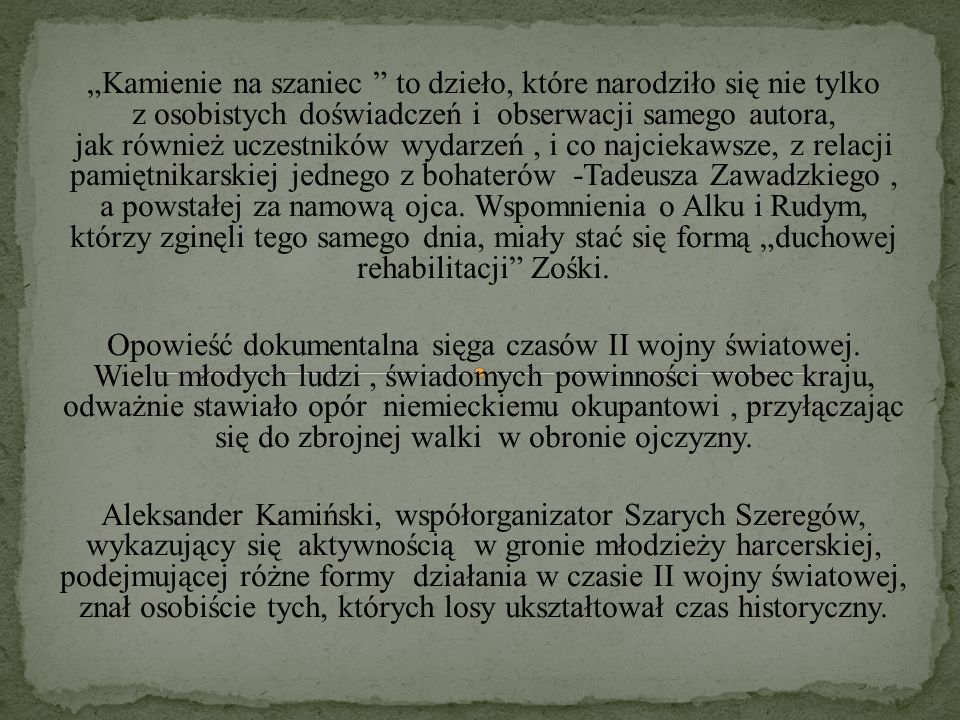 """""""Kamienie na szaniec to dzieło, które narodziło się nie tylko z osobistych doświadczeń i obserwacji samego autora, jak również uczestników wydarzeń , i co najciekawsze, z relacji pamiętnikarskiej jednego z bohaterów -Tadeusza Zawadzkiego , a powstałej za namową ojca. Wspomnienia o Alku i Rudym, którzy zginęli tego samego dnia, miały stać się formą """"duchowej rehabilitacji Zośki."""