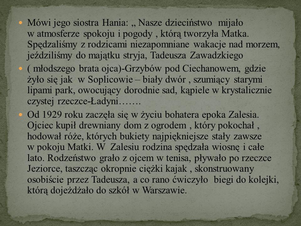"""Mówi jego siostra Hania: """" Nasze dzieciństwo mijało w atmosferze spokoju i pogody , którą tworzyła Matka. Spędzaliśmy z rodzicami niezapomniane wakacje nad morzem, jeździliśmy do majątku stryja, Tadeusza Zawadzkiego"""