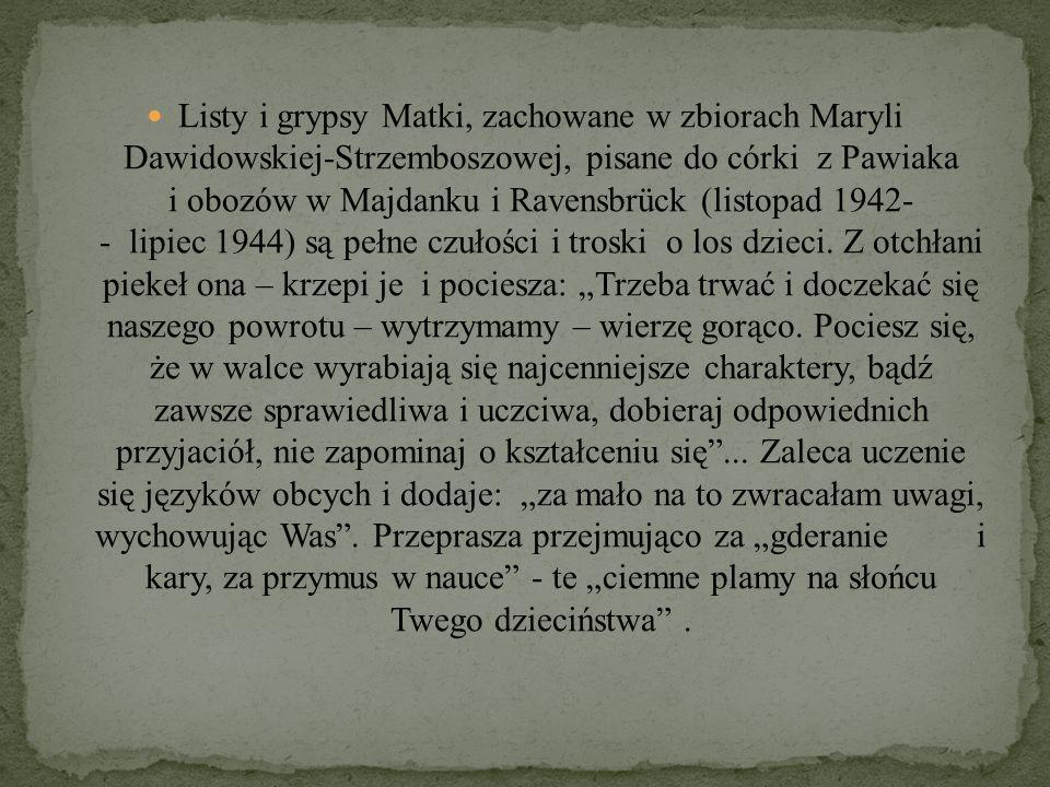 Listy i grypsy Matki, zachowane w zbiorach Maryli Dawidowskiej-Strzemboszowej, pisane do córki z Pawiaka i obozów w Majdanku i Ravensbrück (listopad 1942- - lipiec 1944) są pełne czułości i troski o los dzieci.