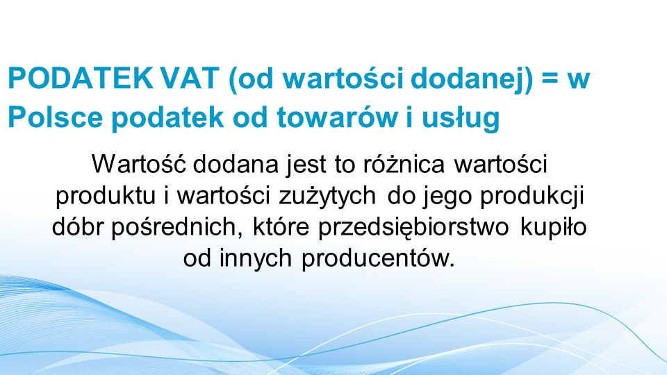 PODATEK VAT (od wartości dodanej) = w Polsce podatek od towarów i usług