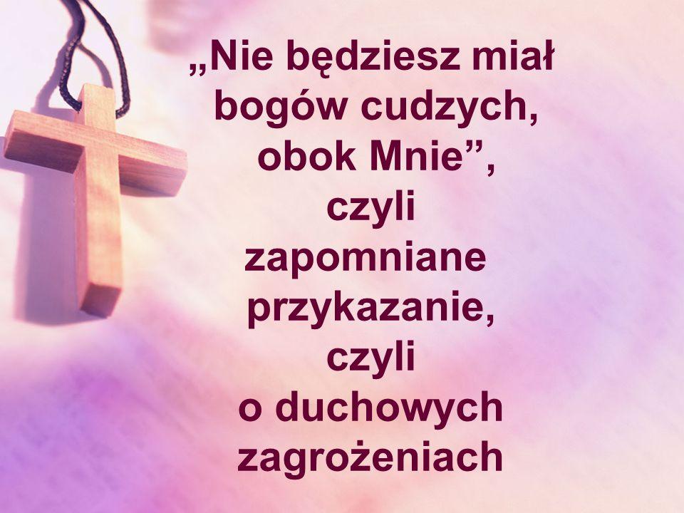 """""""Nie będziesz miał bogów cudzych, obok Mnie , czyli."""