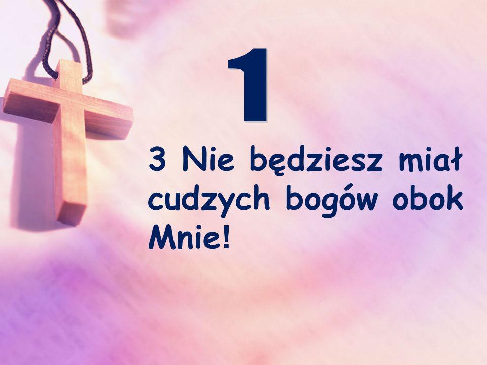 3 Nie będziesz miał cudzych bogów obok Mnie!