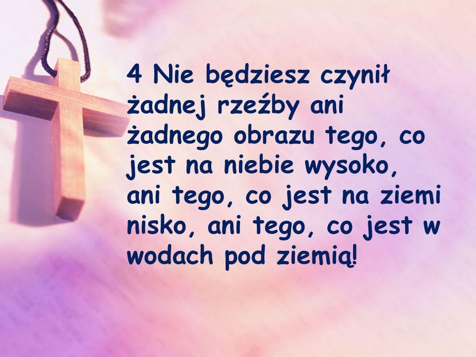 4 Nie będziesz czynił żadnej rzeźby ani żadnego obrazu tego, co jest na niebie wysoko, ani tego, co jest na ziemi nisko, ani tego, co jest w wodach pod ziemią!