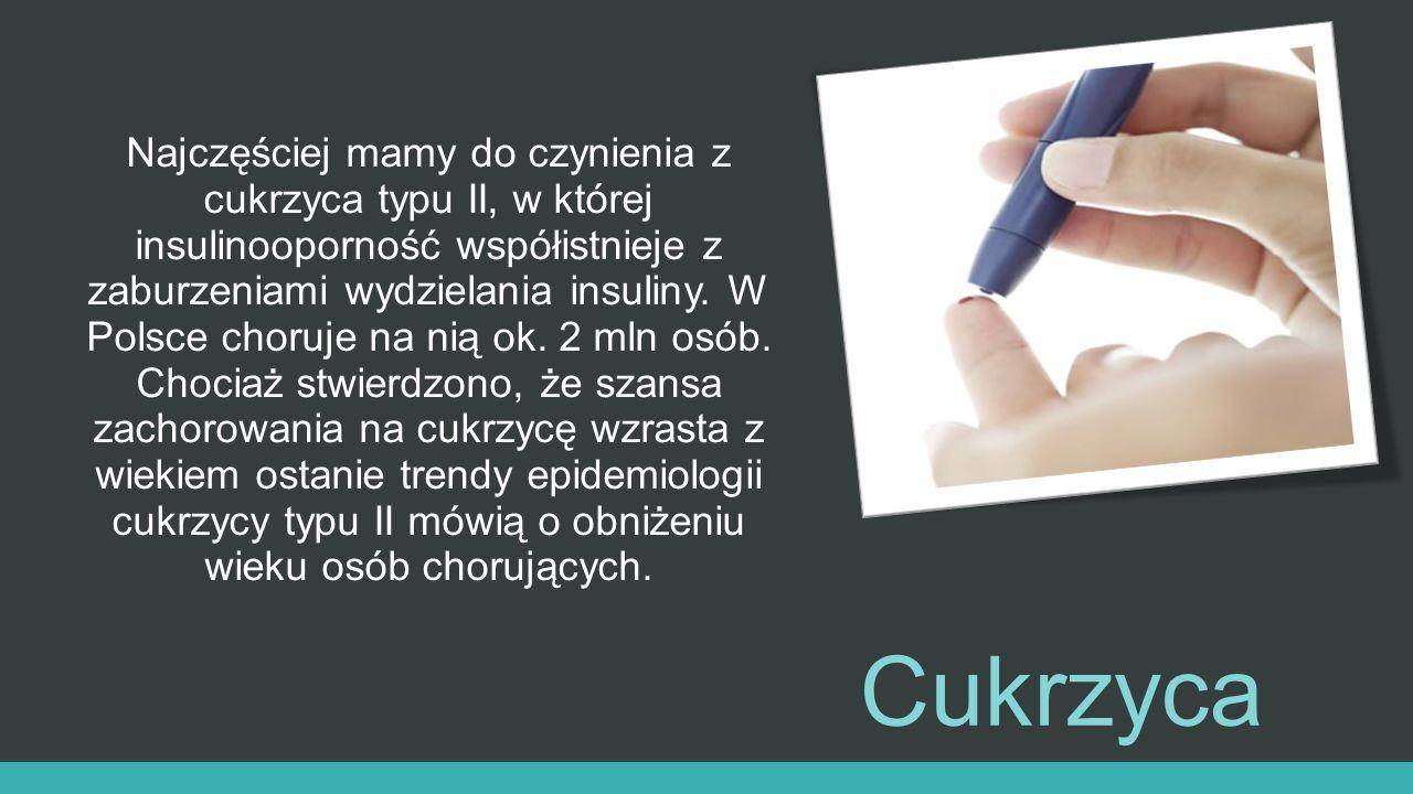 Najczęściej mamy do czynienia z cukrzyca typu II, w której insulinooporność współistnieje z zaburzeniami wydzielania insuliny. W Polsce choruje na nią ok. 2 mln osób. Chociaż stwierdzono, że szansa zachorowania na cukrzycę wzrasta z wiekiem ostanie trendy epidemiologii cukrzycy typu II mówią o obniżeniu wieku osób chorujących.
