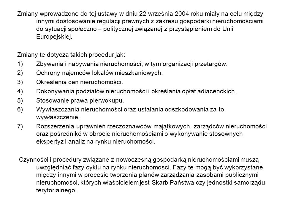 Zmiany wprowadzone do tej ustawy w dniu 22 września 2004 roku miały na celu między innymi dostosowanie regulacji prawnych z zakresu gospodarki nieruchomościami do sytuacji społeczno – politycznej związanej z przystąpieniem do Unii Europejskiej.