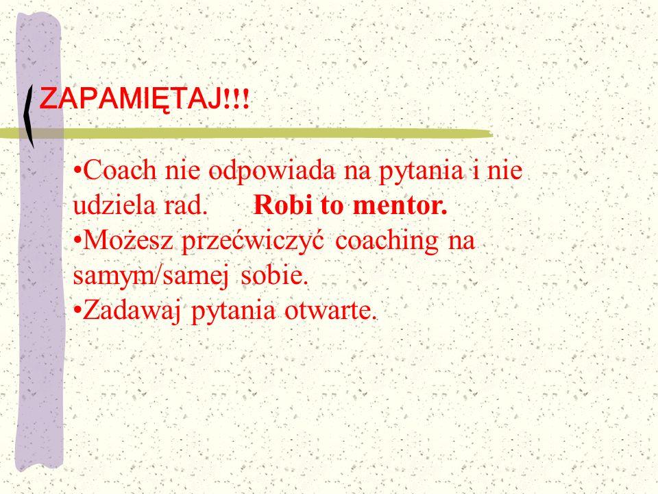ZAPAMIĘTAJ!!! Coach nie odpowiada na pytania i nie udziela rad. Robi to mentor. Możesz przećwiczyć coaching na samym/samej sobie.