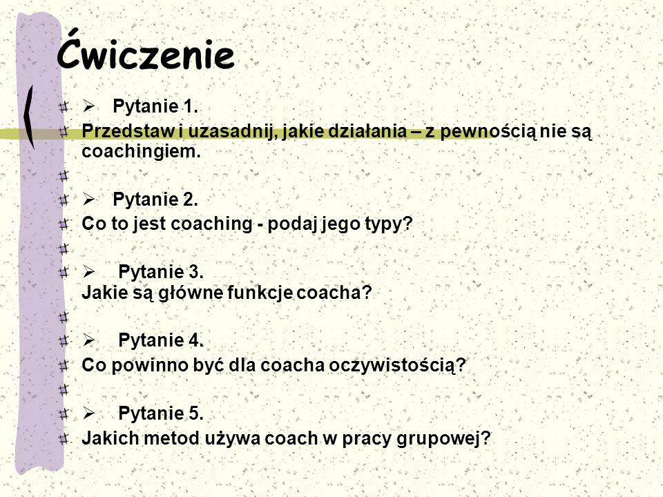 Ćwiczenie Ø Pytanie 1. Przedstaw i uzasadnij, jakie działania – z pewnością nie są coachingiem.