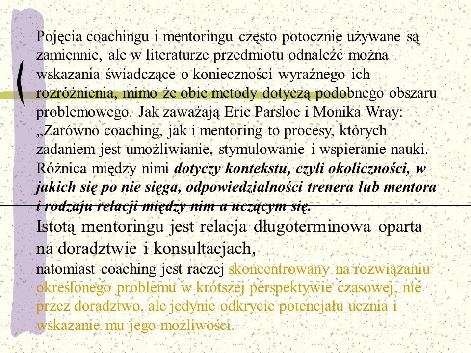"""Pojęcia coachingu i mentoringu często potocznie używane są zamiennie, ale w literaturze przedmiotu odnaleźć można wskazania świadczące o konieczności wyraźnego ich rozróżnienia, mimo że obie metody dotyczą podobnego obszaru problemowego. Jak zaważają Eric Parsloe i Monika Wray: """"Zarówno coaching, jak i mentoring to procesy, których zadaniem jest umożliwianie, stymulowanie i wspieranie nauki. Różnica między nimi dotyczy kontekstu, czyli okoliczności, w jakich się po nie sięga, odpowiedzialności trenera lub mentora i rodzaju relacji między nim a uczącym się."""