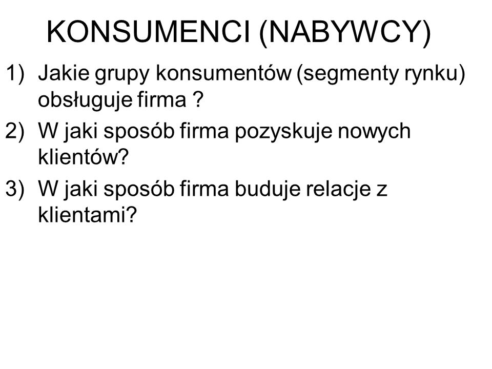 KONSUMENCI (NABYWCY) Jakie grupy konsumentów (segmenty rynku) obsługuje firma W jaki sposób firma pozyskuje nowych klientów