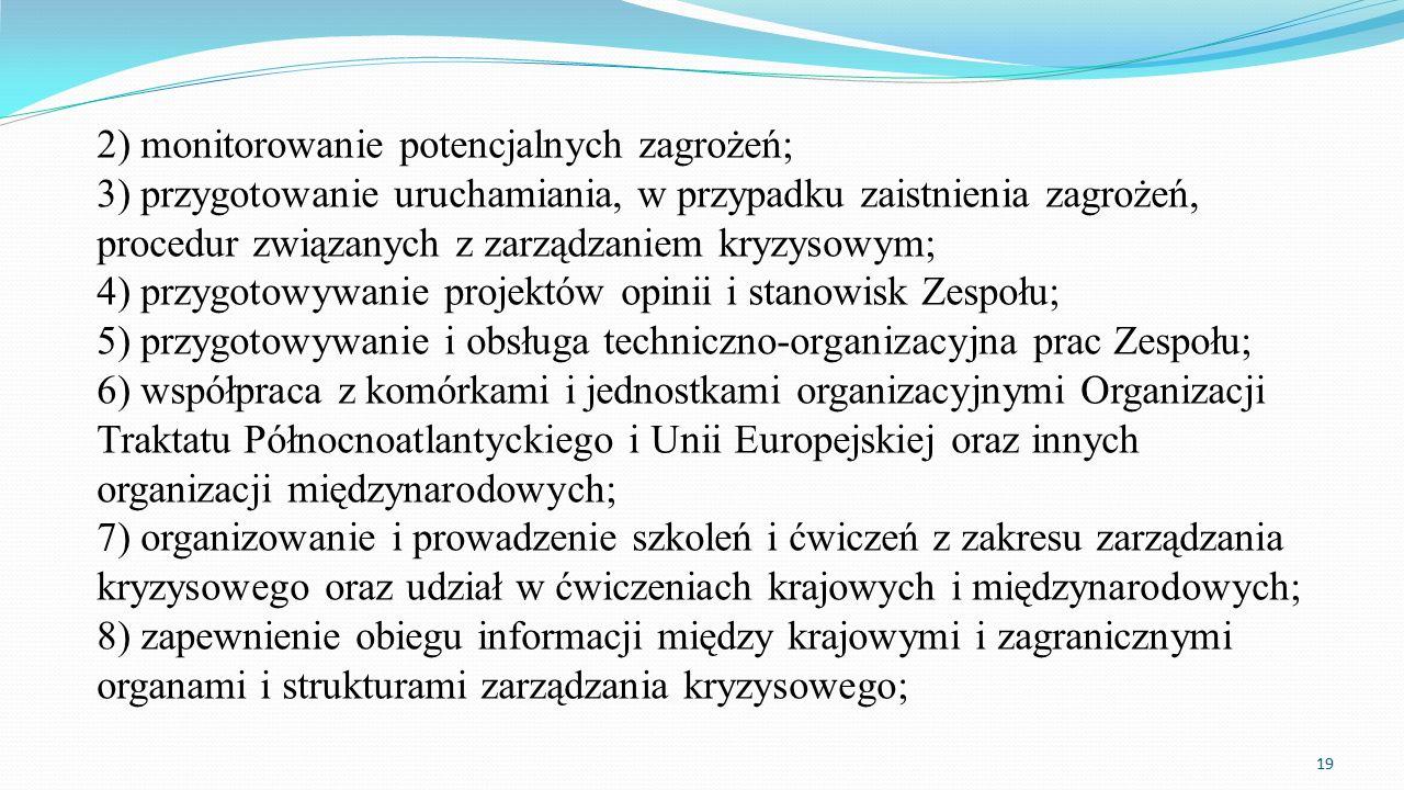2) monitorowanie potencjalnych zagrożeń; 3) przygotowanie uruchamiania, w przypadku zaistnienia zagrożeń, procedur związanych z zarządzaniem kryzysowym; 4) przygotowywanie projektów opinii i stanowisk Zespołu; 5) przygotowywanie i obsługa techniczno-organizacyjna prac Zespołu; 6) współpraca z komórkami i jednostkami organizacyjnymi Organizacji Traktatu Północnoatlantyckiego i Unii Europejskiej oraz innych organizacji międzynarodowych; 7) organizowanie i prowadzenie szkoleń i ćwiczeń z zakresu zarządzania kryzysowego oraz udział w ćwiczeniach krajowych i międzynarodowych; 8) zapewnienie obiegu informacji między krajowymi i zagranicznymi organami i strukturami zarządzania kryzysowego;