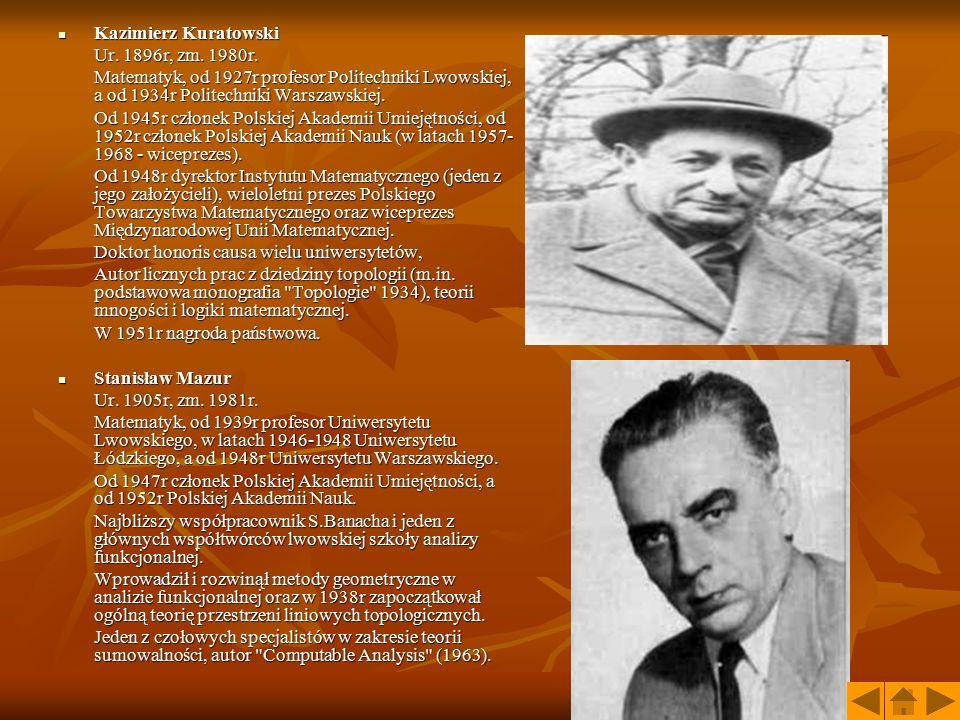 Kazimierz Kuratowski Ur. 1896r, zm. 1980r. Matematyk, od 1927r profesor Politechniki Lwowskiej, a od 1934r Politechniki Warszawskiej.