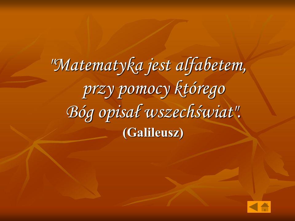 Matematyka jest alfabetem, przy pomocy którego Bóg opisał wszechświat . (Galileusz)