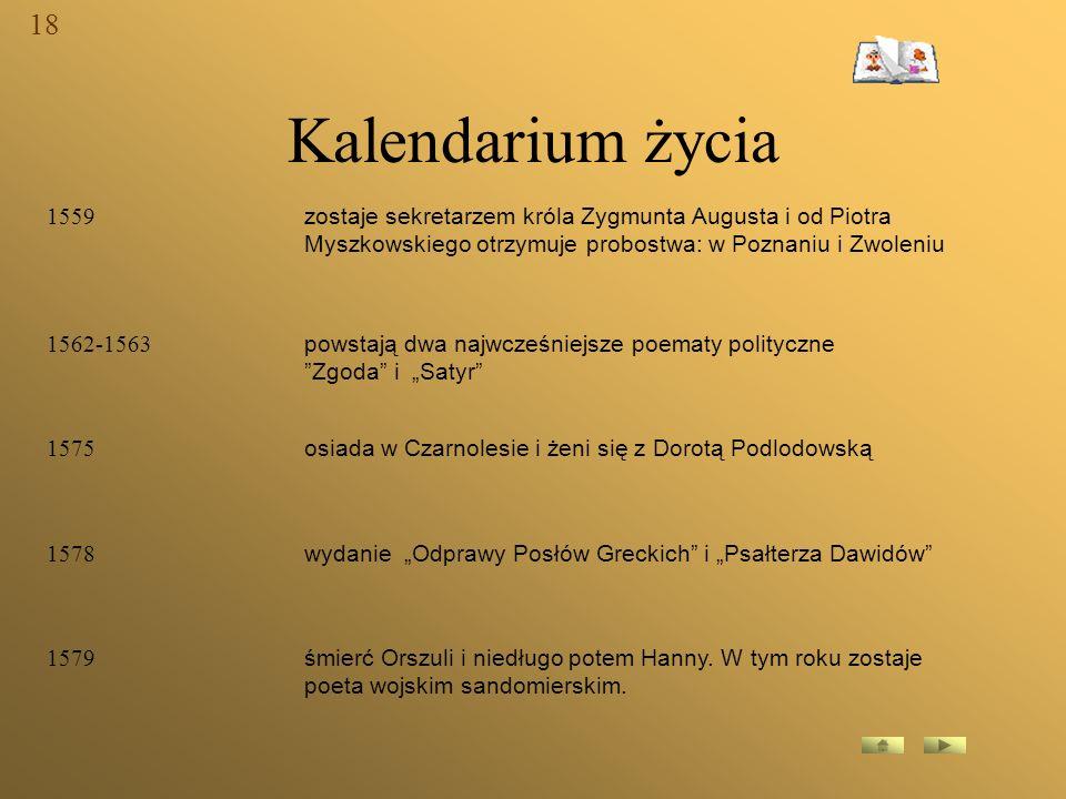 18 Kalendarium życia. 1559. zostaje sekretarzem króla Zygmunta Augusta i od Piotra Myszkowskiego otrzymuje probostwa: w Poznaniu i Zwoleniu.