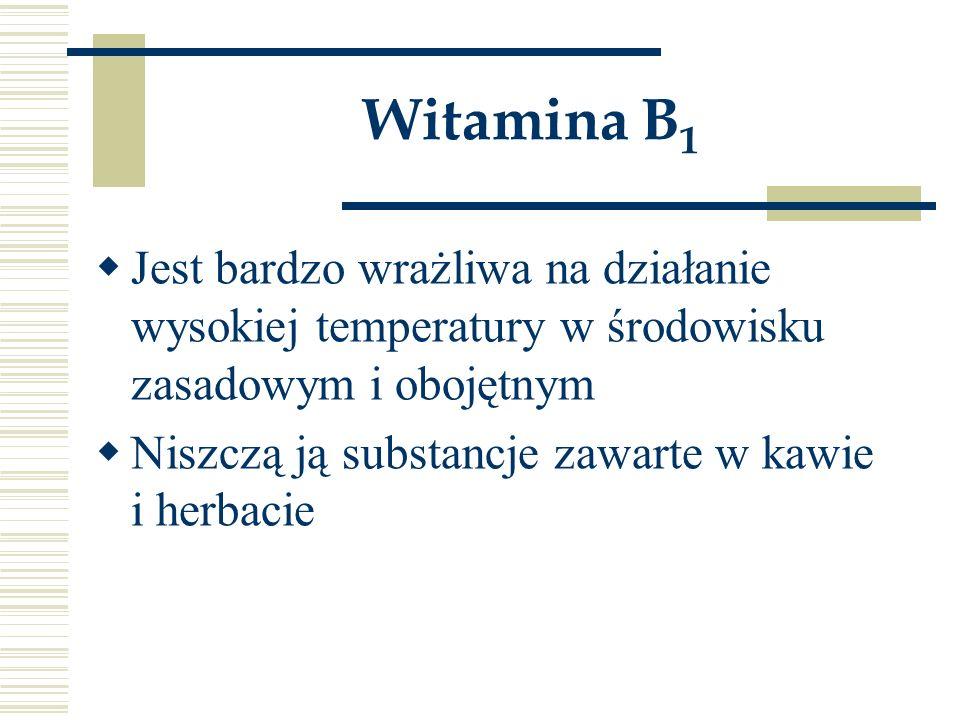 Witamina B1 Jest bardzo wrażliwa na działanie wysokiej temperatury w środowisku zasadowym i obojętnym.