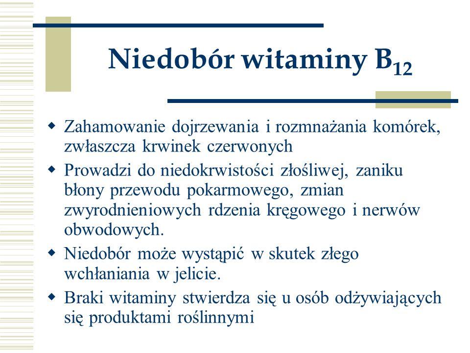 Niedobór witaminy B12 Zahamowanie dojrzewania i rozmnażania komórek, zwłaszcza krwinek czerwonych.