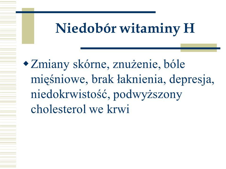 Niedobór witaminy H Zmiany skórne, znużenie, bóle mięśniowe, brak łaknienia, depresja, niedokrwistość, podwyższony cholesterol we krwi.