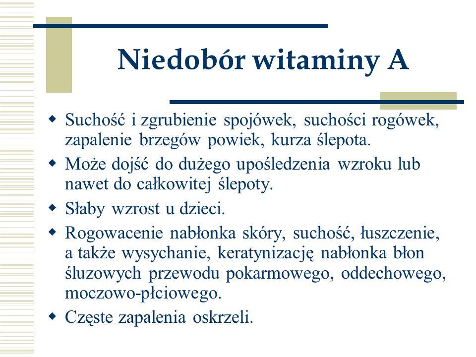 Niedobór witaminy A Suchość i zgrubienie spojówek, suchości rogówek, zapalenie brzegów powiek, kurza ślepota.
