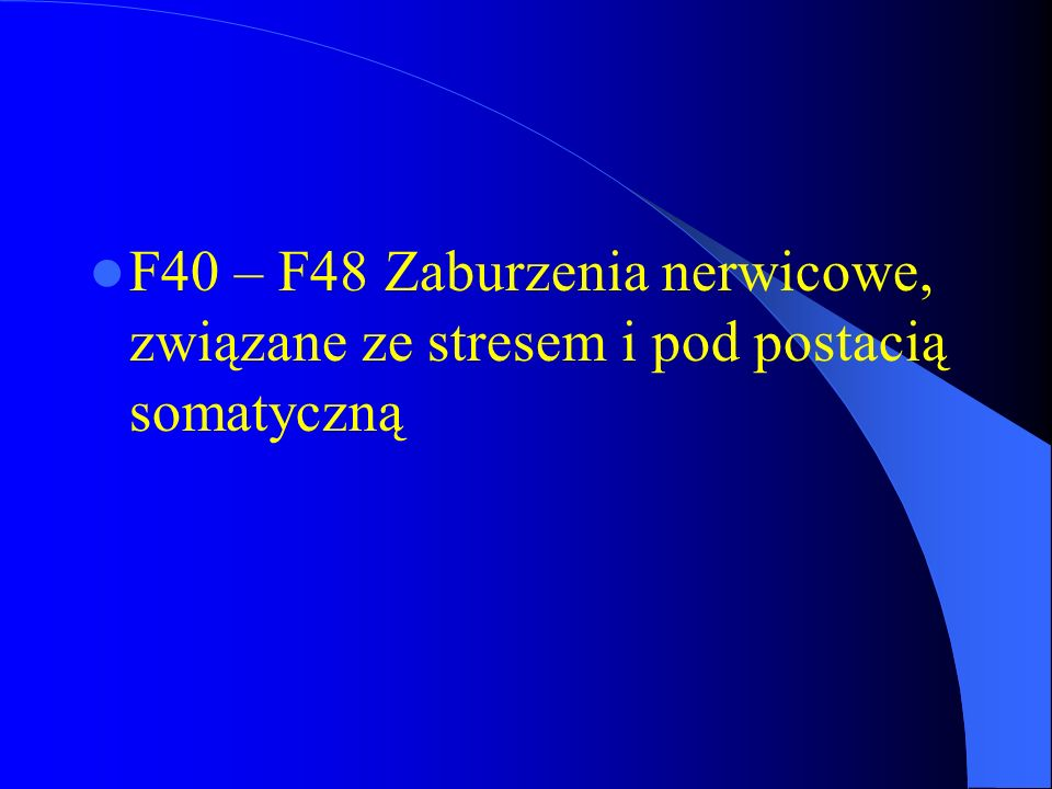 F40 – F48 Zaburzenia nerwicowe, związane ze stresem i pod postacią somatyczną