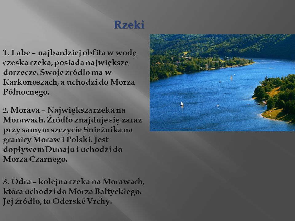Rzeki 1. Labe – najbardziej obfita w wodę czeska rzeka, posiada największe dorzecze. Swoje źródło ma w Karkonoszach, a uchodzi do Morza Północnego.