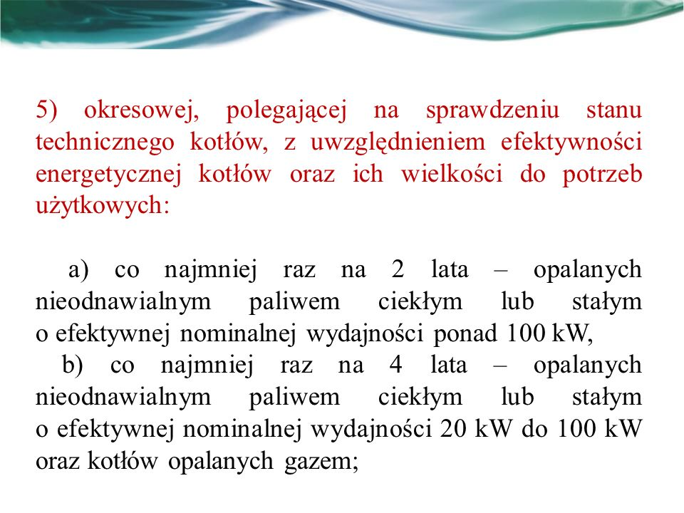5) okresowej, polegającej na sprawdzeniu stanu technicznego kotłów, z uwzględnieniem efektywności energetycznej kotłów oraz ich wielkości do potrzeb użytkowych: