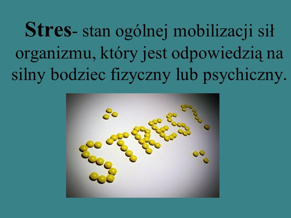 Stres- stan ogólnej mobilizacji sił organizmu, który jest odpowiedzią na silny bodziec fizyczny lub psychiczny.