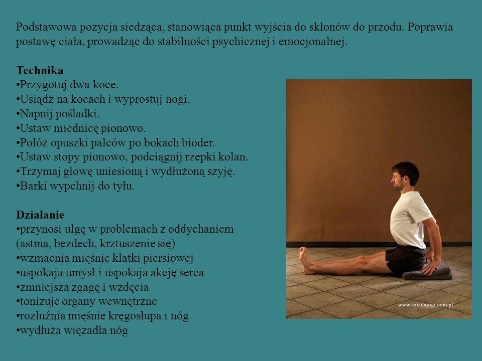 Podstawowa pozycja siedząca, stanowiąca punkt wyjścia do skłonów do przodu. Poprawia postawę ciała, prowadząc do stabilności psychicznej i emocjonalnej.