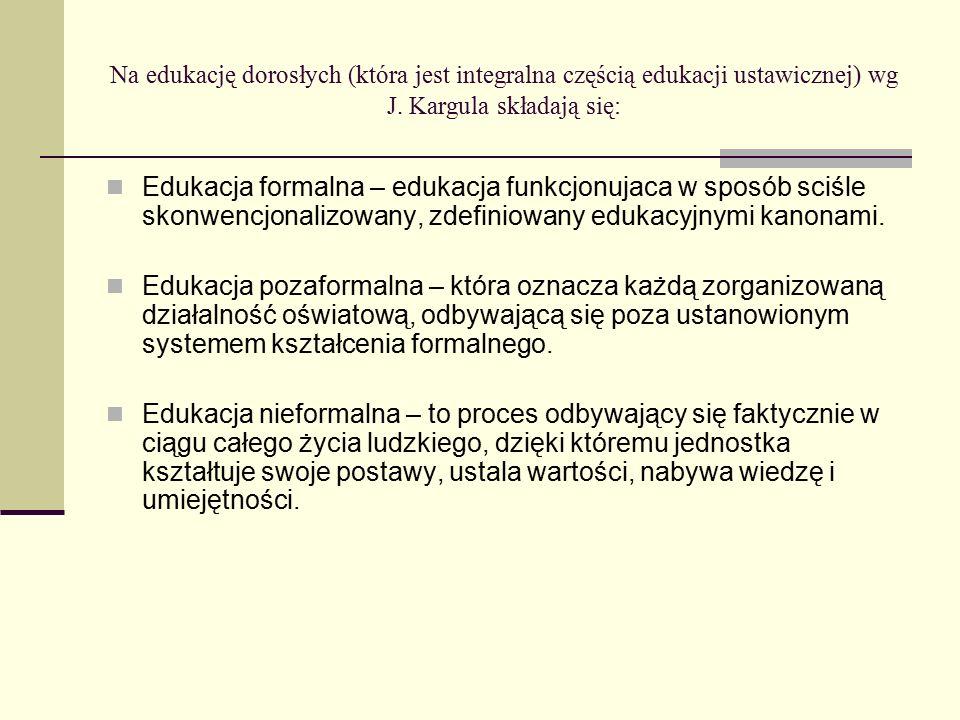 Na edukację dorosłych (która jest integralna częścią edukacji ustawicznej) wg J. Kargula składają się:
