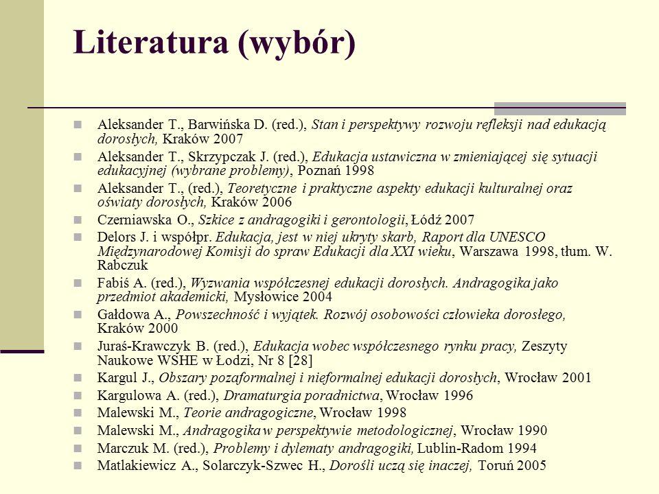 Literatura (wybór) Aleksander T., Barwińska D. (red.), Stan i perspektywy rozwoju refleksji nad edukacją dorosłych, Kraków 2007.