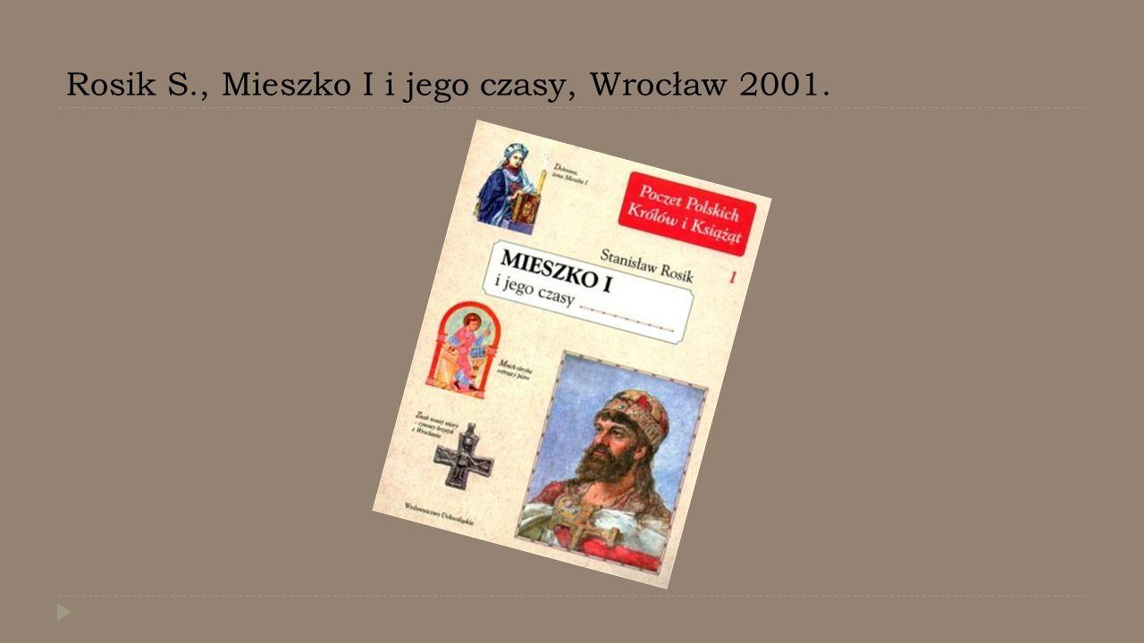 Rosik S., Mieszko I i jego czasy, Wrocław 2001.