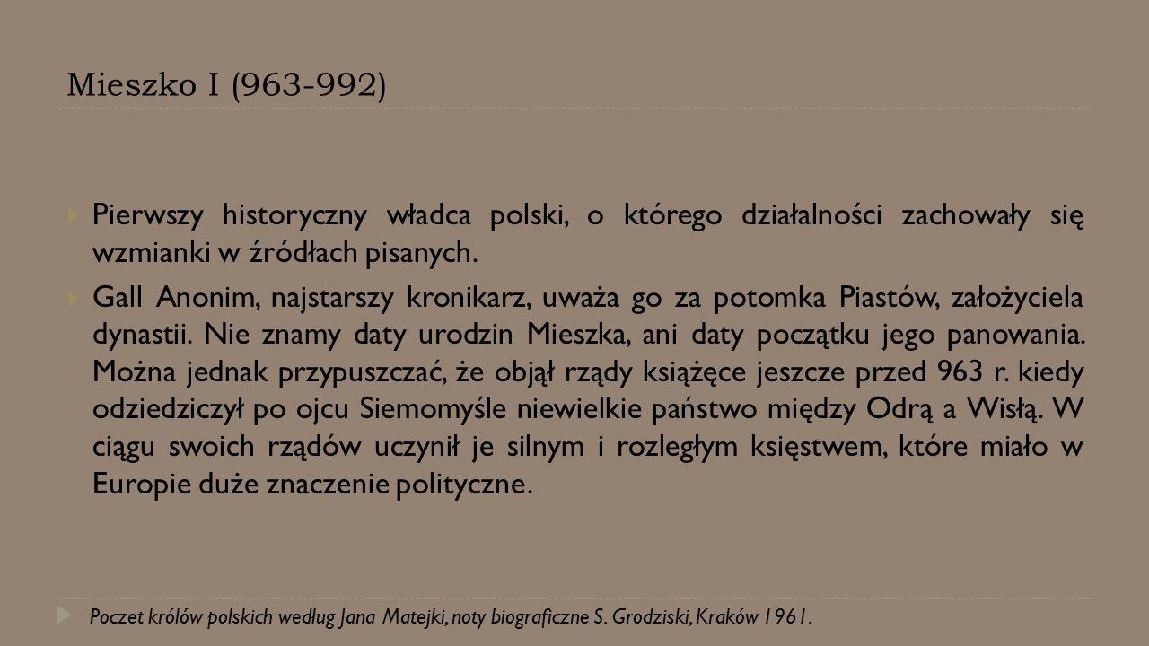 Mieszko I (963-992) Pierwszy historyczny władca polski, o którego działalności zachowały się wzmianki w źródłach pisanych.