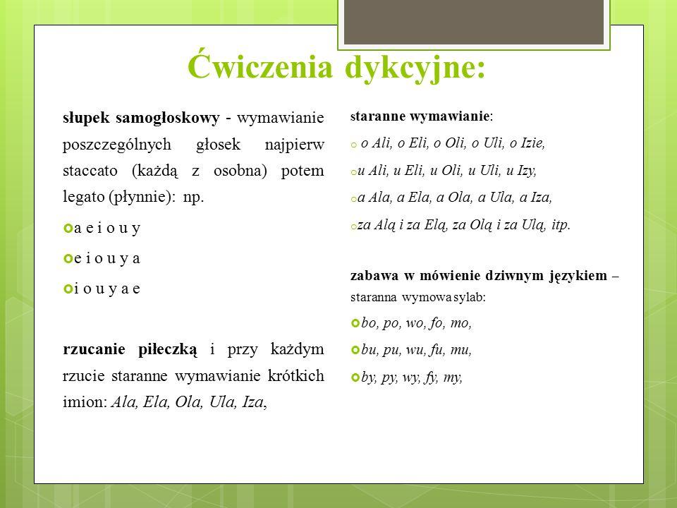 Ćwiczenia dykcyjne: słupek samogłoskowy - wymawianie poszczególnych głosek najpierw staccato (każdą z osobna) potem legato (płynnie): np.