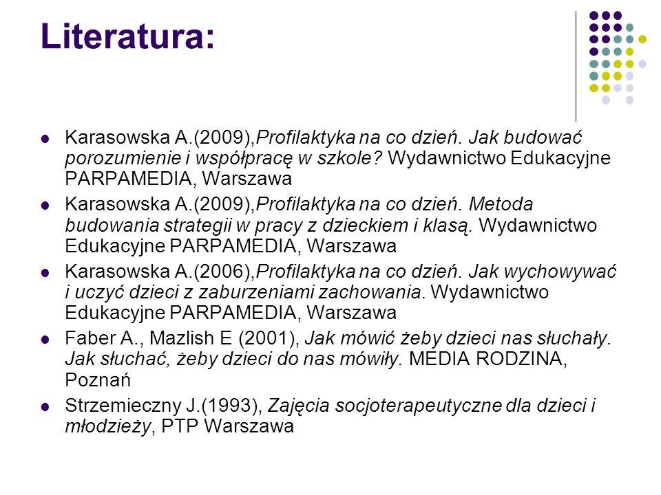 Literatura: Karasowska A.(2009),Profilaktyka na co dzień. Jak budować porozumienie i współpracę w szkole Wydawnictwo Edukacyjne PARPAMEDIA, Warszawa.