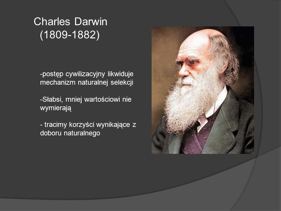 Charles Darwin (1809-1882) postęp cywilizacyjny likwiduje mechanizm naturalnej selekcji. Słabsi, mniej wartościowi nie wymierają.
