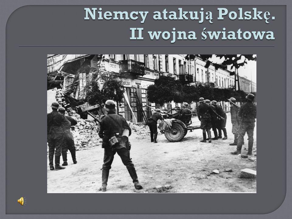 Niemcy atakują Polskę. II wojna światowa