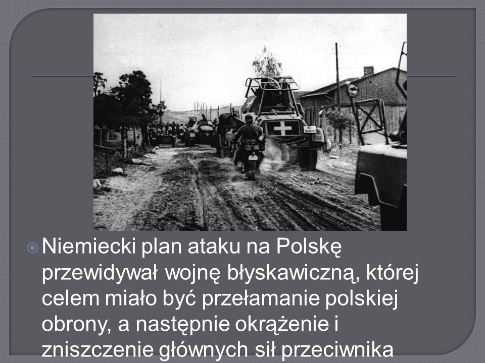 Niemiecki plan ataku na Polskę przewidywał wojnę błyskawiczną, której celem miało być przełamanie polskiej obrony, a następnie okrążenie i zniszczenie głównych sił przeciwnika