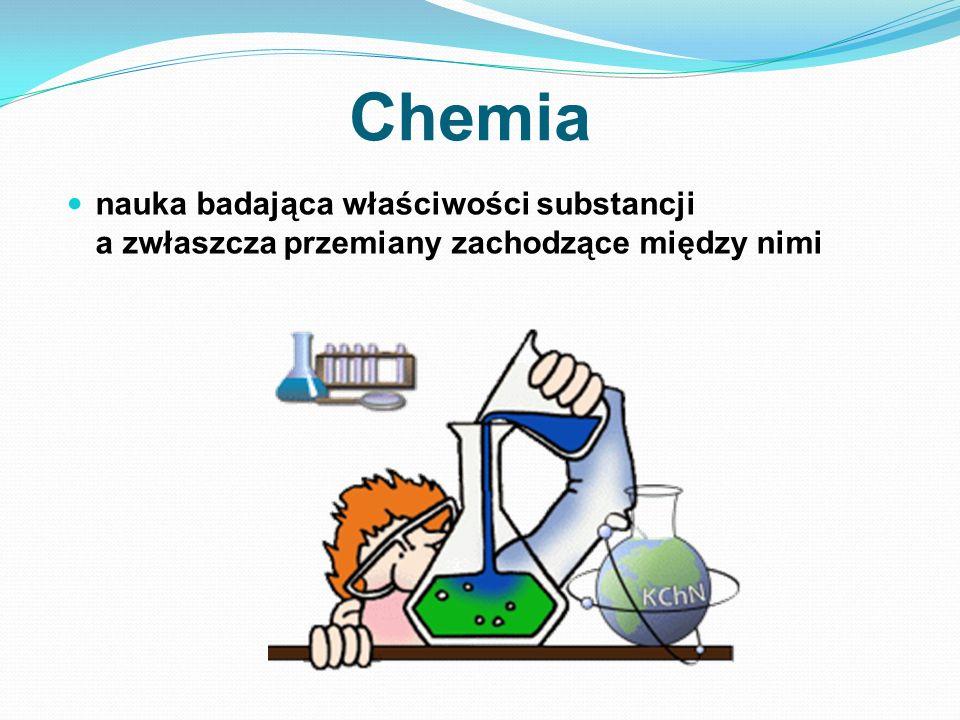 Chemia nauka badająca właściwości substancji a zwłaszcza przemiany zachodzące między nimi