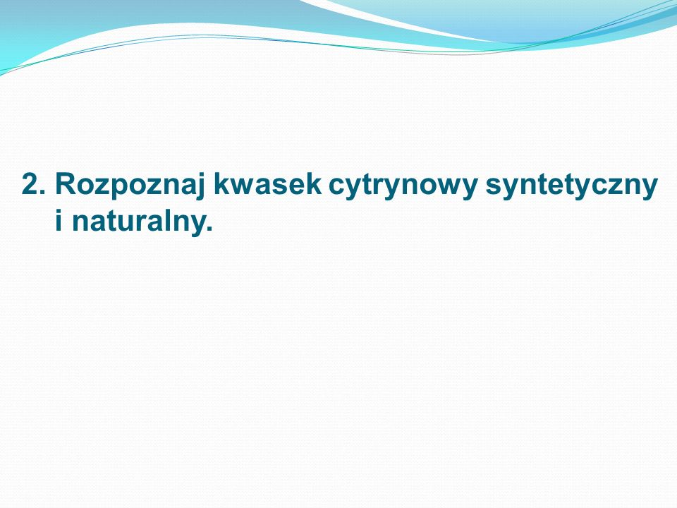 2. Rozpoznaj kwasek cytrynowy syntetyczny i naturalny.