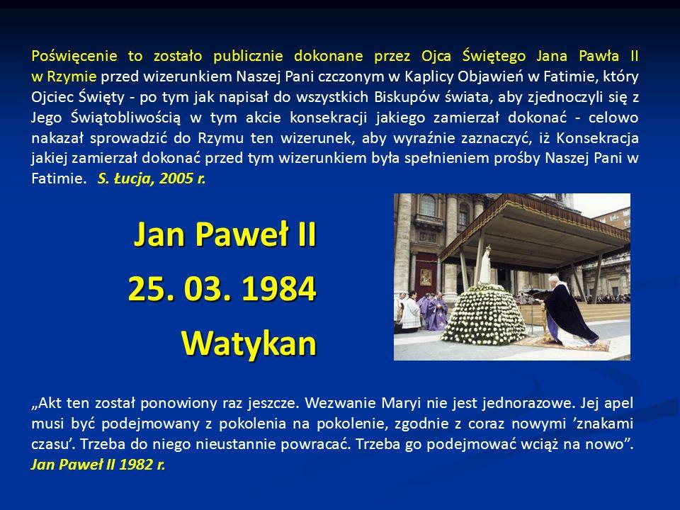 Poświęcenie to zostało publicznie dokonane przez Ojca Świętego Jana Pawła II w Rzymie przed wizerunkiem Naszej Pani czczonym w Kaplicy Objawień w Fatimie, który Ojciec Święty - po tym jak napisał do wszystkich Biskupów świata, aby zjednoczyli się z Jego Świątobliwością w tym akcie konsekracji jakiego zamierzał dokonać - celowo nakazał sprowadzić do Rzymu ten wizerunek, aby wyraźnie zaznaczyć, iż Konsekracja jakiej zamierzał dokonać przed tym wizerunkiem była spełnieniem prośby Naszej Pani w Fatimie. S. Łucja, 2005 r.