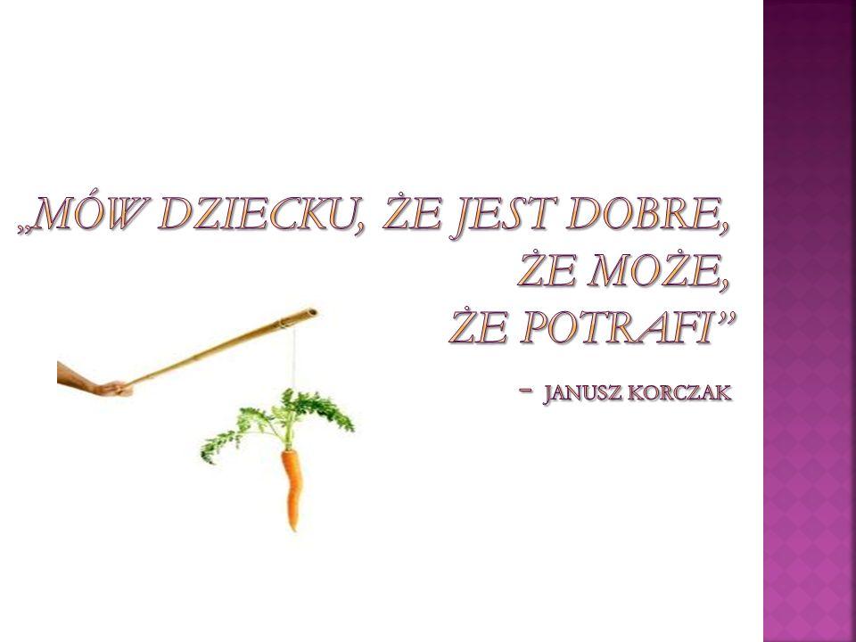 """""""Mów dziecku, że jest dobre, że może, że potrafi - Janusz Korczak"""
