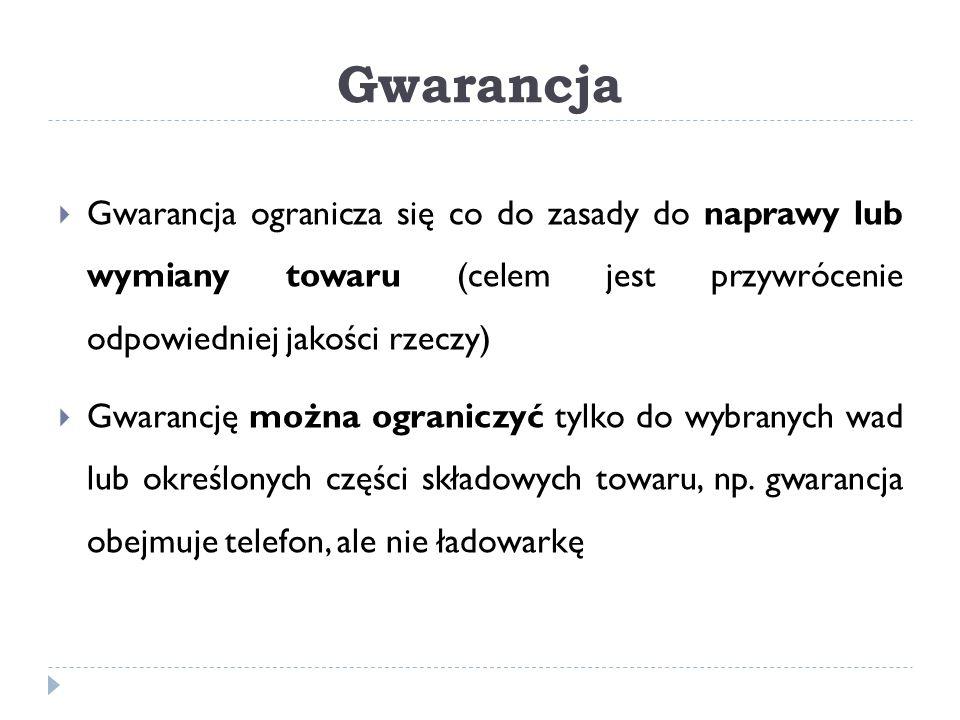Gwarancja Gwarancja ogranicza się co do zasady do naprawy lub wymiany towaru (celem jest przywrócenie odpowiedniej jakości rzeczy)