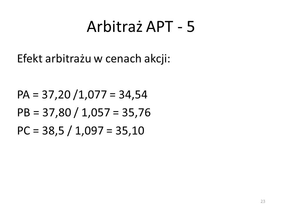 Arbitraż APT - 5 Efekt arbitrażu w cenach akcji: PA = 37,20 /1,077 = 34,54 PB = 37,80 / 1,057 = 35,76 PC = 38,5 / 1,097 = 35,10