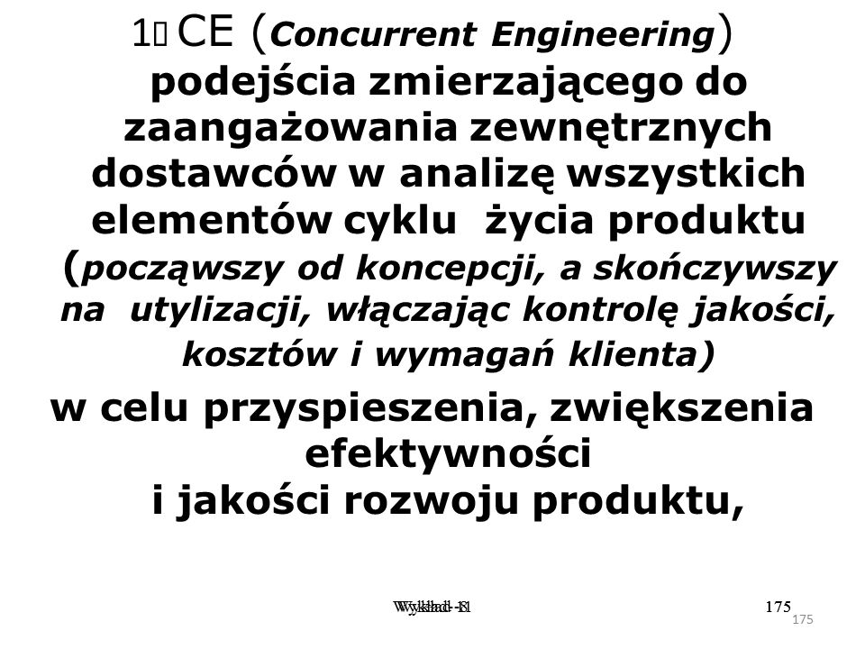 1Ø CE (Concurrent Engineering) podejścia zmierzającego do zaangażowania zewnętrznych dostawców w analizę wszystkich elementów cyklu życia produktu (począwszy od koncepcji, a skończywszy na utylizacji, włączając kontrolę jakości, kosztów i wymagań klienta)