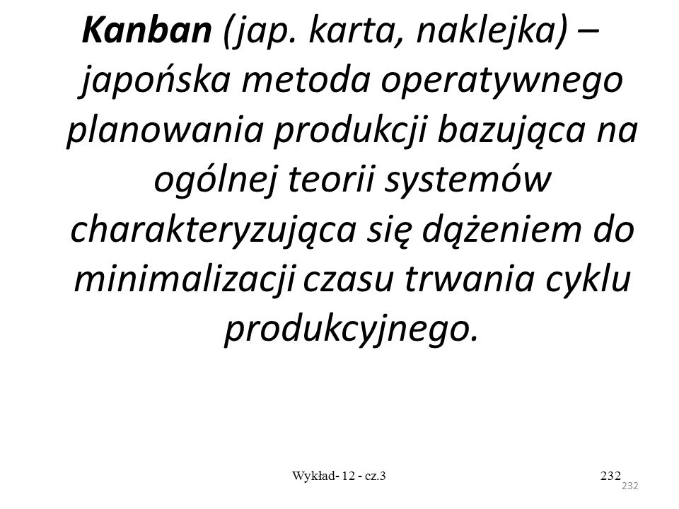 Kanban (jap. karta, naklejka) – japońska metoda operatywnego planowania produkcji bazująca na ogólnej teorii systemów charakteryzująca się dążeniem do minimalizacji czasu trwania cyklu produkcyjnego.