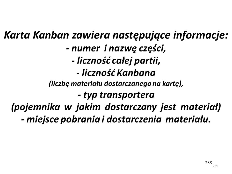 Karta Kanban zawiera następujące informacje: - numer i nazwę części, - liczność całej partii, - liczność Kanbana (liczbę materiału dostarczanego na kartę), - typ transportera (pojemnika w jakim dostarczany jest materiał) - miejsce pobrania i dostarczenia materiału.