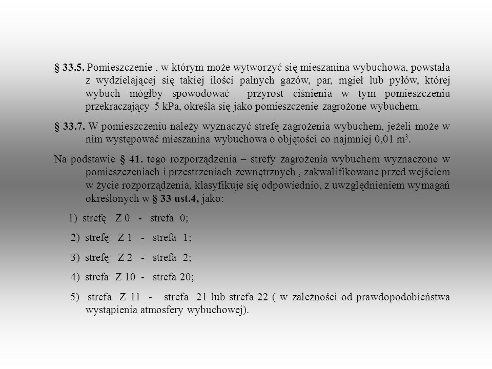 § 33.5. Pomieszczenie , w którym może wytworzyć się mieszanina wybuchowa, powstała z wydzielającej się takiej ilości palnych gazów, par, mgieł lub pyłów, której wybuch mógłby spowodować przyrost ciśnienia w tym pomieszczeniu przekraczający 5 kPa, określa się jako pomieszczenie zagrożone wybuchem.