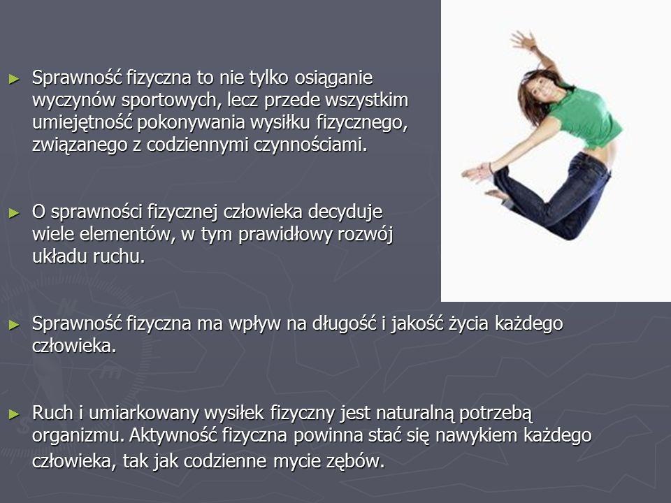 Sprawność fizyczna to nie tylko osiąganie wyczynów sportowych, lecz przede wszystkim umiejętność pokonywania wysiłku fizycznego, związanego z codziennymi czynnościami.