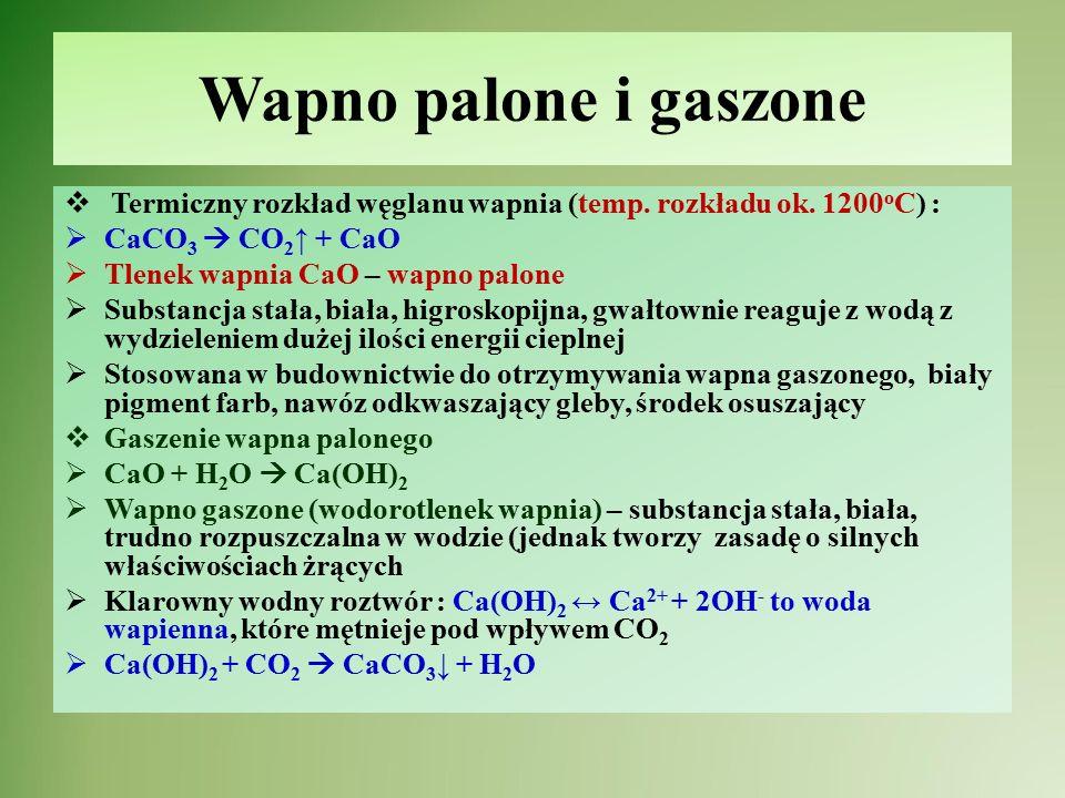 Wapno palone i gaszone Termiczny rozkład węglanu wapnia (temp. rozkładu ok. 1200oC) : CaCO3  CO2↑ + CaO.