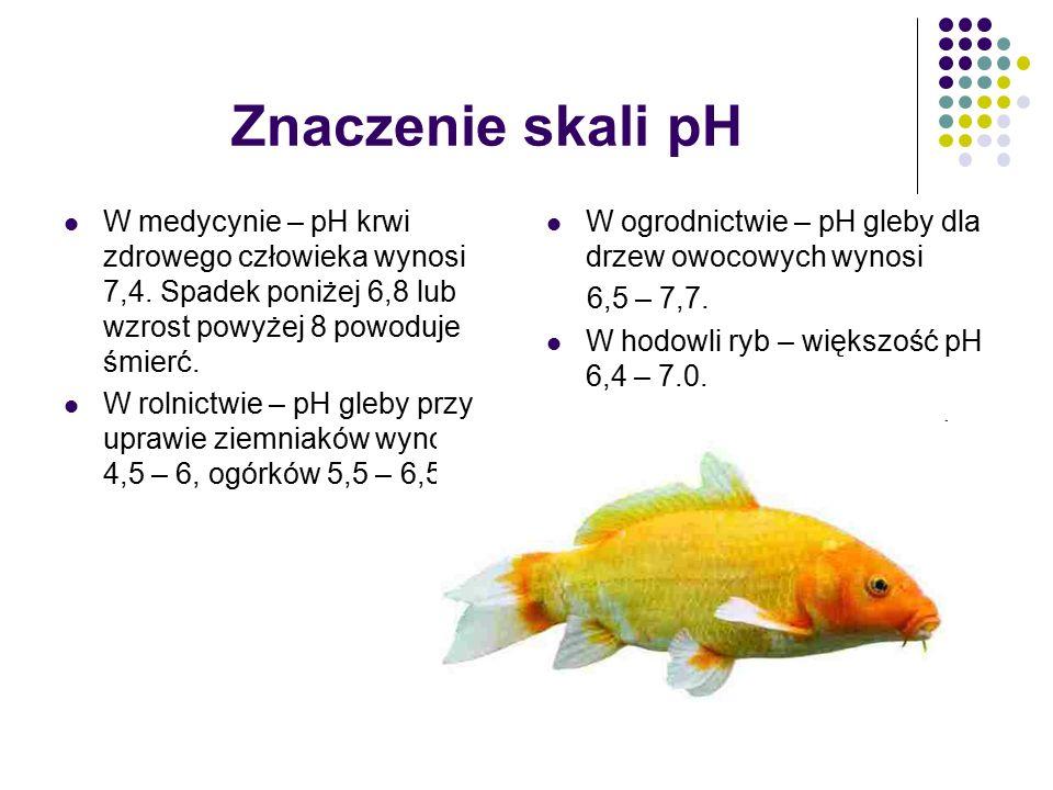 Znaczenie skali pH W medycynie – pH krwi zdrowego człowieka wynosi 7,4. Spadek poniżej 6,8 lub wzrost powyżej 8 powoduje śmierć.